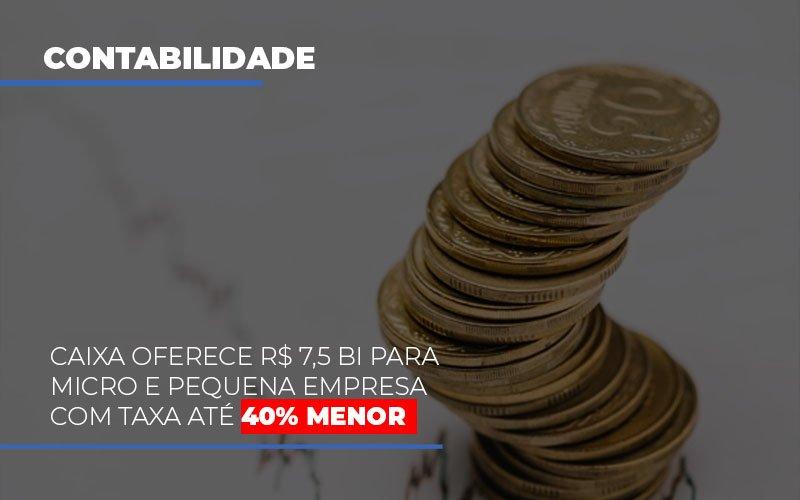 Caixa Oferece R$ 7,5 Bi Para Micro E Pequena Empresa Com Taxa Até 40% Menor