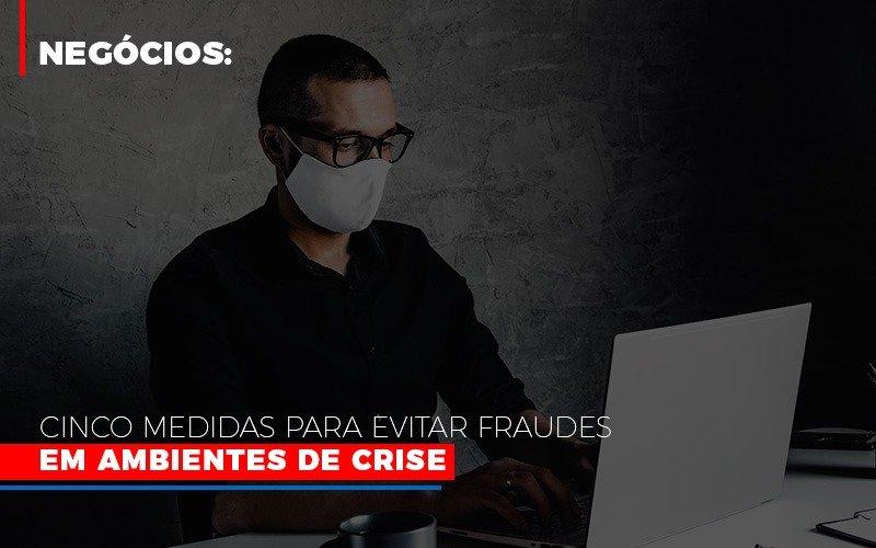 Negócios: Cinco Medidas Para Evitar Fraudes Em Ambientes De Crise